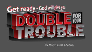 double for your trouble by Pastor Bruce Edwards